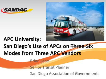 APC University: San Diego's Use of APCs on Three Six Modes from Three APC Vendors Brian Lane Senior Transit Planner San Diego Association of Governments.