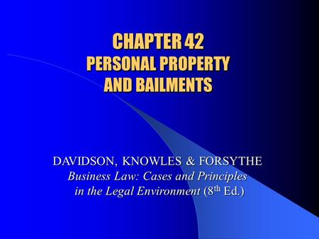 CHAPTER 42 PERSONAL PROPERTY AND BAILMENTS DAVIDSON, KNOWLES & FORSYTHE Business Law: Cases and Principles in the Legal Environment (8 th Ed.)
