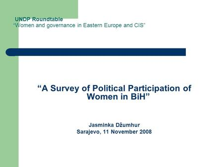 "UNDP Roundtable ""Women and governance in Eastern Europe and CIS"" ""A Survey of Political Participation of Women in BiH"" Jasminka Džumhur Sarajevo, 11 November."
