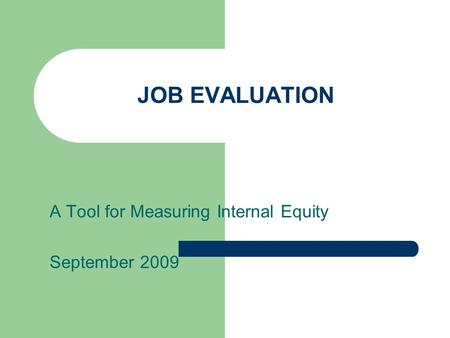 JOB EVALUATION A Tool for Measuring Internal Equity September 2009.
