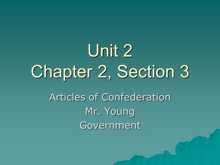 Unit 2 Chapter 2, Section 3 Articles of Confederation Mr. Young Government.