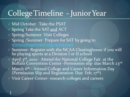 1 College Timeline - Junior Year Mid October Take the PSAT Spring Take the SAT and ACT Spring/Summer Visit Colleges Spring /Summer Prepare for SAT by going.