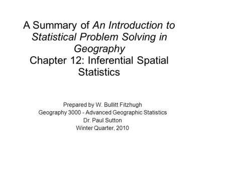A Summary of An Introduction to Statistical Problem Solving in Geography Chapter 12: Inferential Spatial Statistics Prepared by W. Bullitt Fitzhugh Geography.