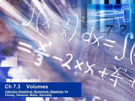 Ch 7.3 Volumes Calculus Graphical, Numerical, Algebraic by Finney, Demana, Waits, Kennedy.