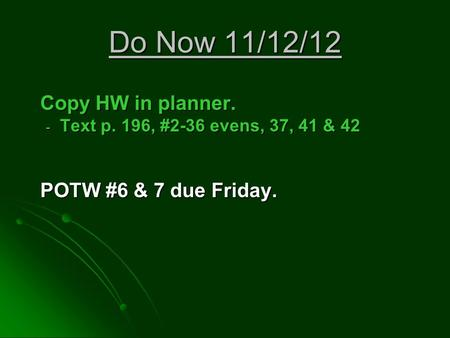Do Now 11/12/12 Copy HW in planner. - Text p. 196, #2-36 evens, 37, 41 & 42 POTW #6 & 7 due Friday.