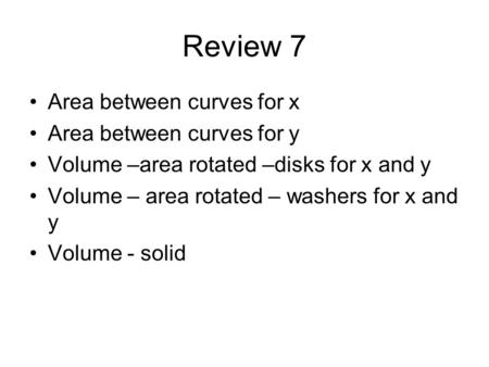 Review 7 Area between curves for x Area between curves for y Volume –area rotated –disks for x and y Volume – area rotated – washers for x and y Volume.