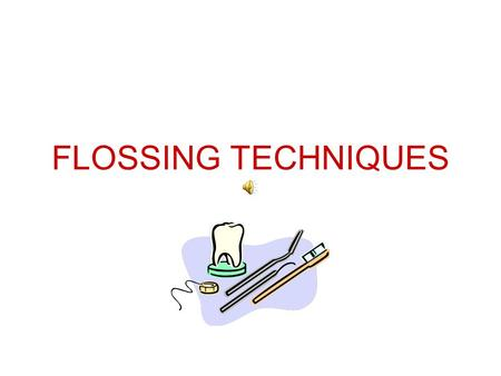 FLOSSING TECHNIQUES FLOSSING AFTER COMPLETING THIS SLIDE SHOW YOU WILL PRACTICE FLOSSING YOUR OWN TEETH UNTIL PROFICIENT.