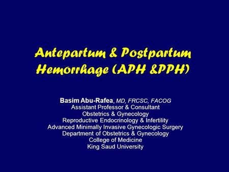 Antepartum & Postpartum Hemorrhage (APH &PPH) Basim Abu-Rafea, MD, FRCSC, FACOG Assistant Professor & Consultant Obstetrics & Gynecology Reproductive Endocrinology.