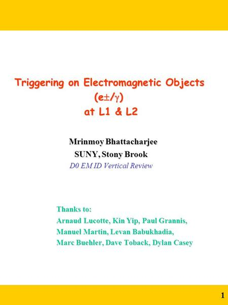 1 Triggering on Electromagnetic Objects (e  /  ) at L1 & L2 at L1 & L2 Mrinmoy Bhattacharjee Mrinmoy Bhattacharjee SUNY, Stony Brook SUNY, Stony Brook.