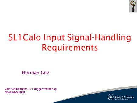 SL1Calo Input Signal-Handling Requirements Joint Calorimeter – L1 Trigger Workshop November 2008 Norman Gee.