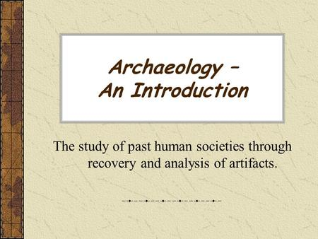 Archaeology – An Introduction The study of past human societies through recovery and analysis of artifacts.