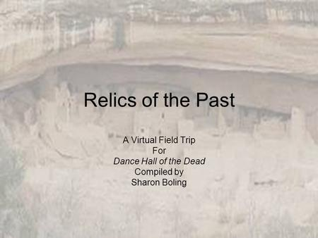 Relics of the Past A Virtual Field Trip For Dance Hall of the Dead Compiled by Sharon Boling.