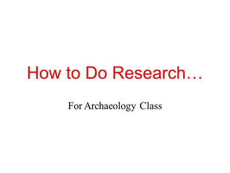 How to Do Research… For Archaeology Class. End Product Besides titles, presentations (PowerPoint, Prezi, etc) for this class should have no words. Archaeology.