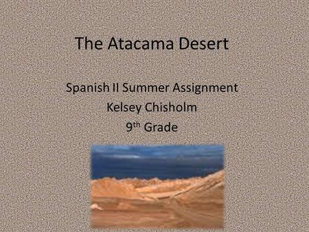 The Atacama Desert Spanish II Summer Assignment Kelsey Chisholm 9 th Grade.