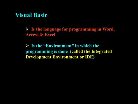 "Visual Basic  Is the language for programming in Word, Access,& Excel  Is the ""Environment"" in which the programming is done (called the Integrated Development."
