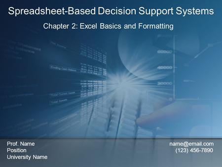 Chapter 2: Excel Basics and Formatting Spreadsheet-Based Decision Support Systems Prof. Name Position (123) 456-7890 University Name.