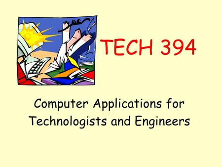 TECH 394 Computer Applications for Technologists and Engineers.