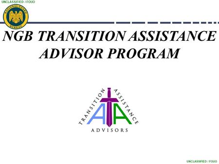 UNCLASSIFIED / FOUO NGB TRANSITION ASSISTANCE ADVISOR PROGRAM.