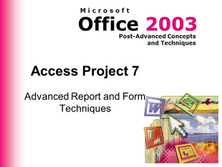 Office 2003 Post-Advanced Concepts and Techniques M i c r o s o f t Access Project 7 Advanced Report and Form Techniques.