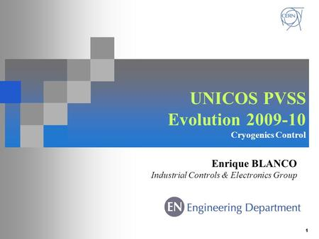 1 UNICOS PVSS Evolution 2009-10 Cryogenics Control Enrique BLANCO Industrial Controls & Electronics Group.
