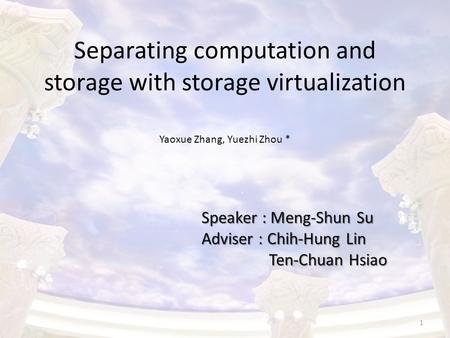 Separating computation and storage with storage virtualization Speaker : Meng-Shun Su Adviser : Chih-Hung Lin Ten-Chuan Hsiao Ten-Chuan Hsiao Yaoxue Zhang,