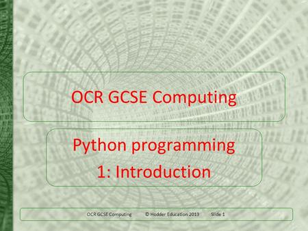 OCR GCSE Computing © Hodder Education 2013 Slide 1 OCR GCSE Computing Python programming 1: Introduction.