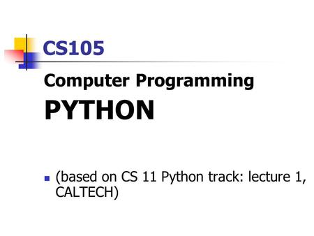 CS105 Computer Programming PYTHON (based on CS 11 Python track: lecture 1, CALTECH)