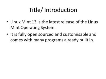 Title/ Introduction Linux Mint 13 is the latest release of the Linux Mint Operating System. It is fully open sourced and customisable and comes with many.