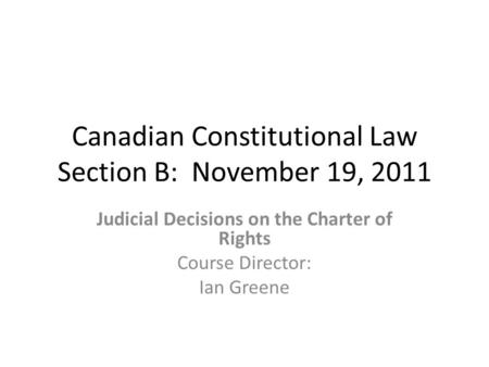 Canadian Constitutional Law Section B: November 19, 2011 Judicial Decisions on the Charter of Rights Course Director: Ian Greene.