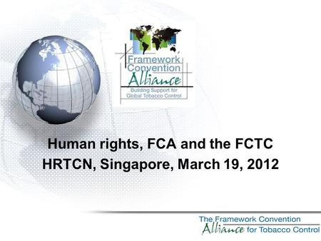 Human rights, FCA and the FCTC HRTCN, Singapore, March 19, 2012.