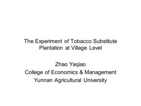 The Experiment of Tobacco Substitute Plantation at Village Level Zhao Yaqiao College of Economics & Management Yunnan Agricultural University.