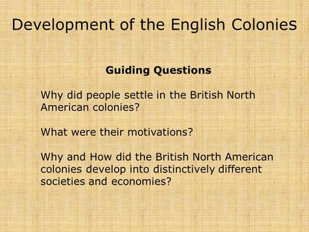 Development of the English Colonie s Guiding Questions Why did people settle in the British North American colonies? What were their motivations? Why and.