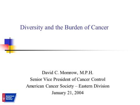 Diversity and the Burden of Cancer David C. Momrow, M.P.H. Senior Vice President of Cancer Control American Cancer Society – Eastern Division January 21,
