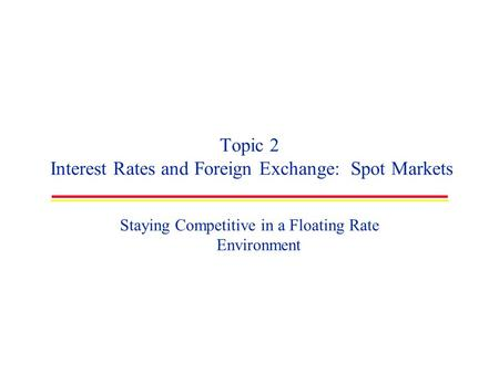 Topic 2 Interest Rates and Foreign Exchange: Spot Markets Staying Competitive in a Floating Rate Environment.