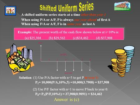 A shifted uniform series starts at a time other than year 1 When using P/A or A/P, P is always one year ahead of first A When using F/A or A/F, F is in.