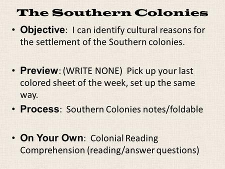 The Southern Colonies Objective : I can identify cultural reasons for the settlement of the Southern colonies. Preview : (WRITE NONE) Pick up your last.