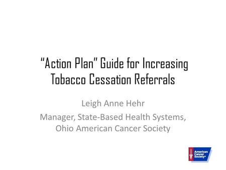 """Action Plan"" Guide for Increasing Tobacco Cessation Referrals Leigh Anne Hehr Manager, State-Based Health Systems, Ohio American Cancer Society."