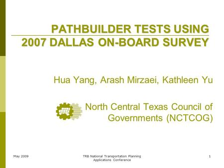 May 2009TRB National Transportation Planning Applications Conference 1 PATHBUILDER TESTS USING 2007 DALLAS ON-BOARD SURVEY Hua Yang, Arash Mirzaei, Kathleen.