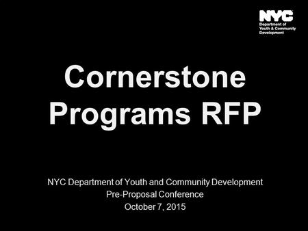 Cornerstone Programs RFP NYC Department of Youth and Community Development Pre-Proposal Conference October 7, 2015.