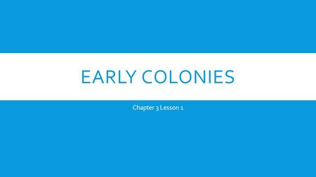 "EARLY COLONIES Chapter 3 Lesson 1. Chapter 2 Notes Get out a new piece of paper and label it ""Chapter 2 Notes"" Remember: only write what is in RED for."