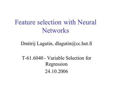 Feature selection with Neural Networks Dmitrij Lagutin, T-61.6040 - Variable Selection for Regression 24.10.2006.