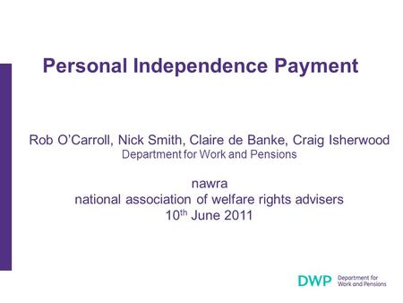 Personal Independence Payment Rob O'Carroll, Nick Smith, Claire de Banke, Craig Isherwood Department for Work and Pensions nawra national association of.