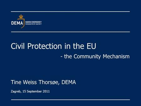 Civil Protection in the EU - the Community Mechanism Tine Weiss Thorsøe, DEMA Zagreb, 15 September 2011.