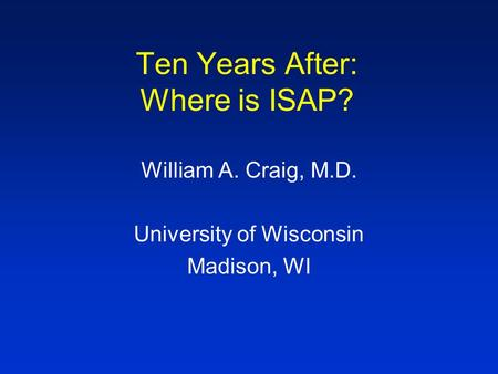 Ten Years After: Where is ISAP? William A. Craig, M.D. University of Wisconsin Madison, WI.