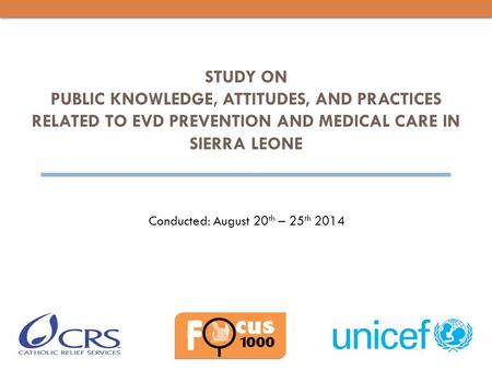 STUDY ON PUBLIC KNOWLEDGE, ATTITUDES, AND PRACTICES RELATED TO EVD PREVENTION AND MEDICAL CARE IN SIERRA LEONE Conducted: August 20 th – 25 th 2014.