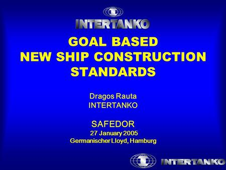 GOAL BASED NEW SHIP CONSTRUCTION STANDARDS Dragos Rauta INTERTANKO SAFEDOR 27 January 2005 Germanischer Lloyd, Hamburg.