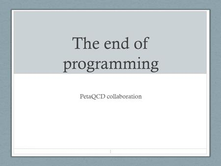 The end of programming PetaQCD collaboration 1. End of Parallelith The era when we were in control of what gets executed where and how is pretty much.