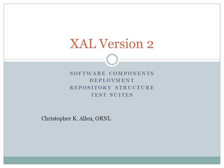 SOFTWARE COMPONENTS DEPLOYMENT REPOSITORY STRUCTURE TEST SUITES XAL Version 2 Christopher K. Allen, ORNL.