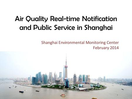 Air Quality Real-time Notification and Public Service in Shanghai Shanghai Environmental Monitoring Center February 2014.