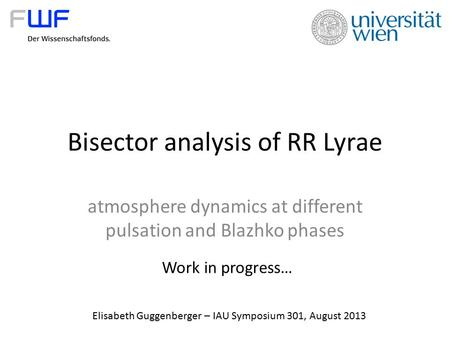 Bisector analysis of RR Lyrae atmosphere dynamics at different pulsation and Blazhko phases Elisabeth Guggenberger – IAU Symposium 301, August 2013 Work.
